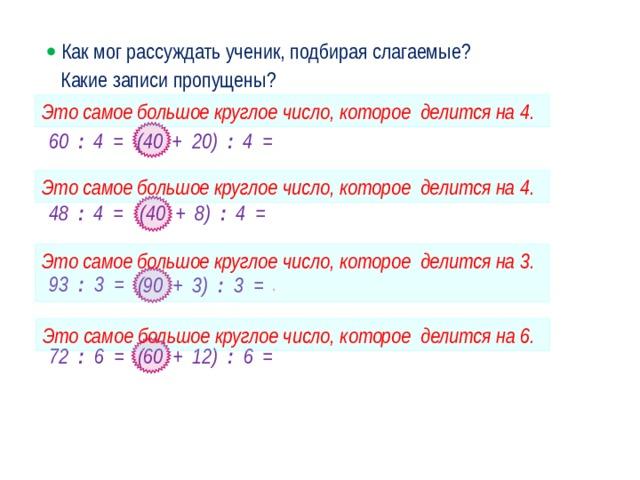   Как мог рассуждать ученик, подбирая слагаемые? Какие записи пропущены? Это самое большое круглое число, которое делится на 4. 60 : 4 = (40 + 20) : 4 = 10 + 5 = 15 Это самое большое круглое число, которое делится на 4. 48 : 4 = (40 + 8) : 4 = 10 + 2 = 12 Это самое большое круглое число, которое делится на 3.  93 : 3 = (90 + 3) : 3 = 30 + 1 = 31 · Это самое большое круглое число, которое делится на 6. 72 : 6 = (60 + 12) : 6 = 10 + 2 = 12