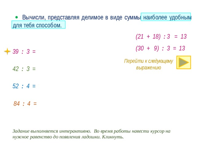   Вычисли, представляя делимое в виде суммы наиболее удобным для тебя способом. (21 + 18) : 3 = 13 (30 + 9) : 3 = 13 39 : 3 = Перейти к следующему выражению 42 : 3 = 52 : 4 = · 84 : 4 = Задание выполняется интерактивно. Во время работы навести курсор на нужное равенство до появления ладошки. Кликнуть.