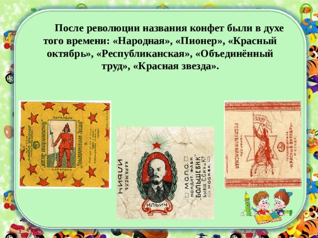 После революции названия конфет были в духе того времени: «Народная», «Пионер», «Красный октябрь», «Республиканская», «Объединённый труд», «Красная звезда».