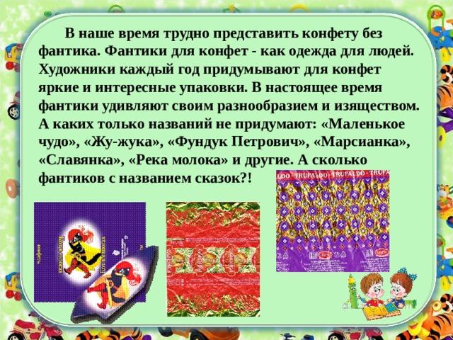 В наше время трудно представить конфету без фантика. Фантики для конфет - как одежда для людей. Художники каждый год придумывают для конфет яркие и интересные упаковки. В настоящее время фантики удивляют своим разнообразием и изяществом. А каких только названий не придумают: «Маленькое чудо», «Жу-жука», «Фундук Петрович», «Марсианка», «Славянка», «Река молока» и другие. А сколько фантиков с названием сказок?!