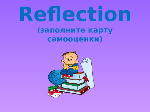 Reflection  ( заполните карту самооценки)
