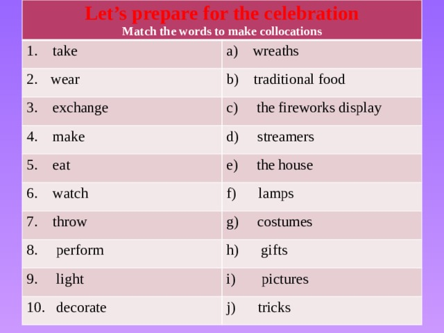 Let's prepare for the celebration Match the words to make collocations 1. take a) wreaths  wear b) traditional food 3. exchange c) the fireworks display 4. make 5. eat d) streamers 6. watch e) the house f) lamps 7. throw 8. perform g) costumes 9. light h) gifts 10. decorate i) pictures j) tricks