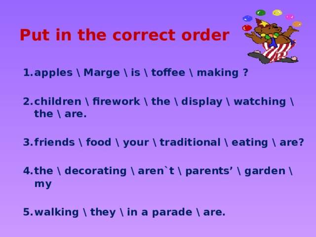 Put in the correct order apples \ Marge \ is \ toffee \ making ?  children \ firework \ the \ display \ watching \ the \ are.  friends \ food \ your \ traditional \ eating \ are?  the \ decorating \ aren`t \ parents' \ garden \ my  walking \ they \ in a parade \ are.