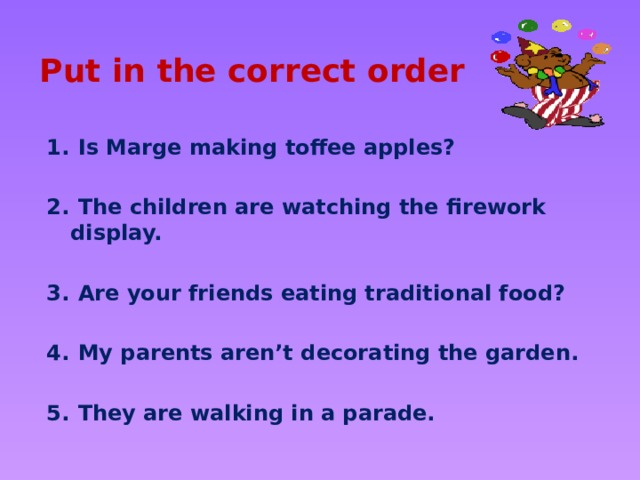Put in the correct order  Is Marge making toffee apples?   The children are watching the firework display.   Are your friends eating traditional food?   My parents aren't decorating the garden.   They are walking in a parade.