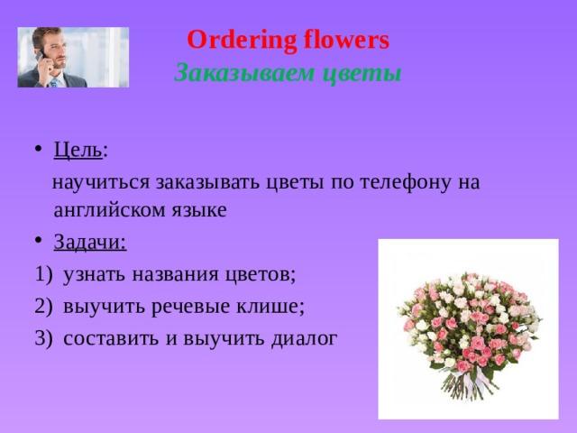 Ordering flowers  Заказываем цветы Цель :  научиться заказывать цветы по телефону на английском языке