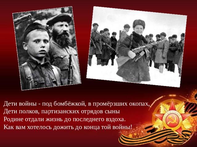 Дети войны - под бомбёжкой, в промёрзших окопах,  Дети полков, партизанских отрядов сыны  Родине отдали жизнь до последнего вздоха.  Как вам хотелось дожить до конца той войны!