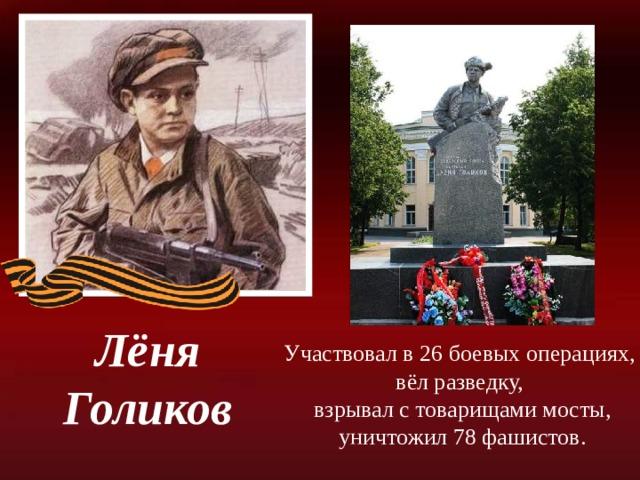 Лёня Голиков Участвовал в 26 боевых операциях, вёл разведку, взрывал с товарищами мосты, уничтожил 78 фашистов.