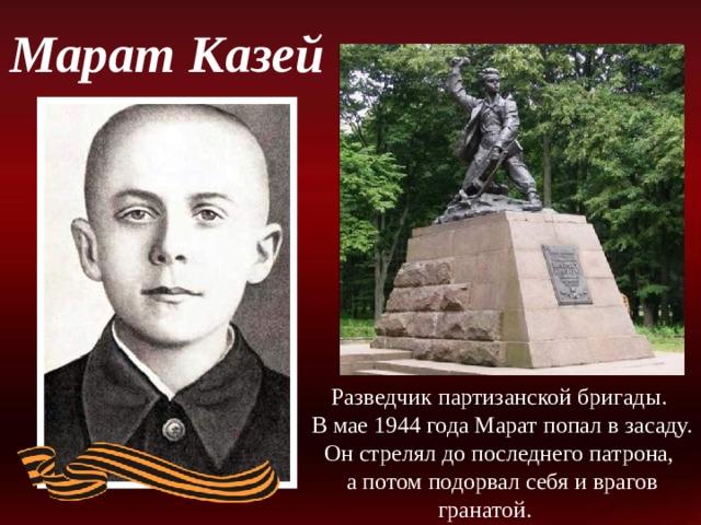 Марат Казей Разведчик партизанской бригады. В мае 1944 года Марат попал в засаду. Он стрелял до последнего патрона, а потом подорвал себя и врагов гранатой.