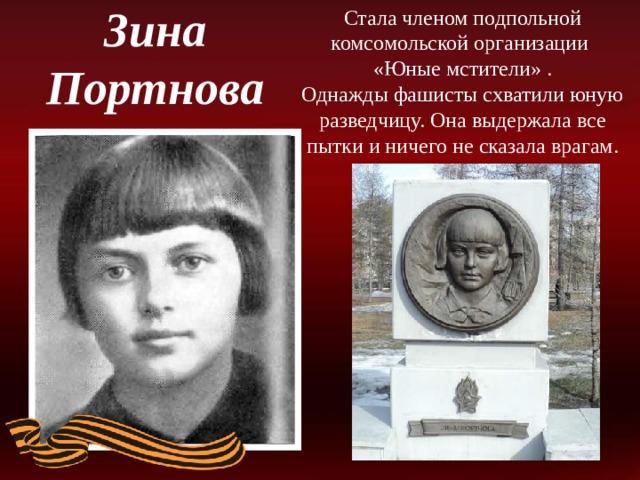 Зина Портнова Стала членом подпольной комсомольской организации «Юные мстители» . Однажды фашисты схватили юную разведчицу. Она выдержала все пытки и ничего не сказала врагам.