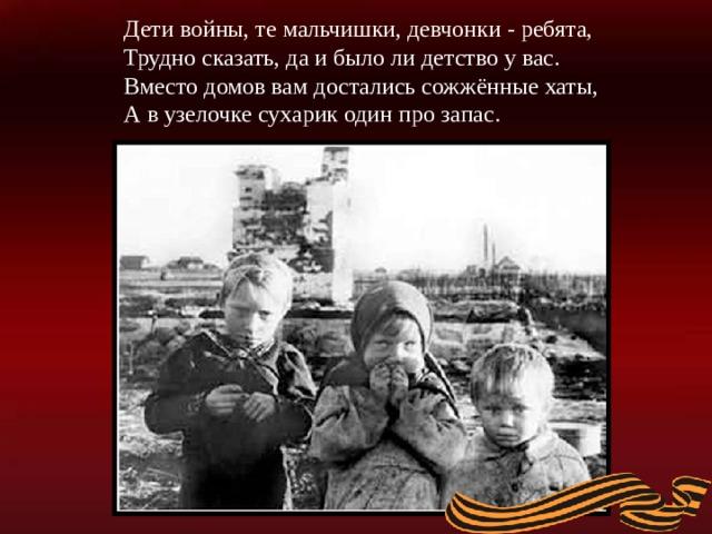 Дети войны, те мальчишки, девчонки - ребята,  Трудно сказать, да и было ли детство у вас.  Вместо домов вам достались сожжённые хаты,  А в узелочке сухарик один про запас.