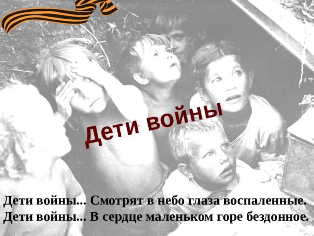 Дети войны Дети войны... Смотрят в небо глаза воспаленные. Дети войны... В сердце маленьком горе бездонное.