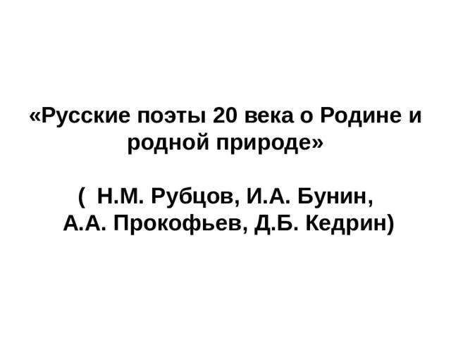 «Русские поэты 20 века о Родине и родной природе»  ( Н.М. Рубцов, И.А. Бунин,  А.А. Прокофьев, Д.Б. Кедрин)