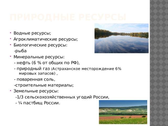 Природные ресурсы Водные ресурсы; Агроклиматические ресурсы; Биологические ресурсы:  -рыба Минеральные ресурсы:  - нефть (6 % от общих по РФ),  - природный газ ( Астраханское месторождение 6% ……  ……. мировых запасов) ,  - поваренная соль,  -строительные материалы; Земельные ресурсы:  -1/3 сельскохозяйственных угодий России,  - ¼ пастбищ России.