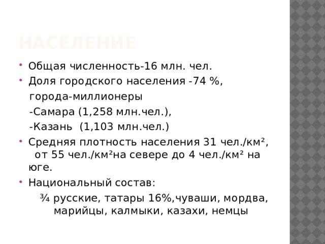 население Общая численность-16 млн. чел. Доля городского населения -74 %,  города-миллионеры  -Самара (1,258 млн.чел.),  -Казань (1,103 млн.чел.) Средняя плотность населения 31 чел./км², от 55 чел./км²на севере до 4 чел./км² на юге. Национальный состав:  ¾ русские, татары 16%,чуваши, мордва, . … марийцы, калмыки, казахи, немцы