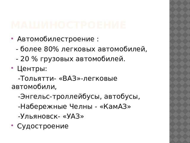 машиностроение Автомобилестроение :  - более 80% легковых автомобилей,  - 20 % грузовых автомобилей. Центры:  -Тольятти- «ВАЗ»-легковые автомобили,  -Энгельс-троллейбусы, автобусы,  -Набережные Челны - «КамАЗ»  -Ульяновск- «УАЗ»