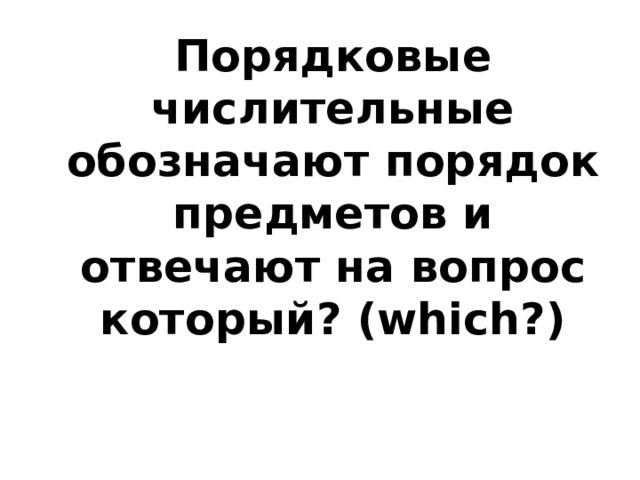 Порядковые числительные обозначают порядок предметов и отвечают на вопрос который? (which?)