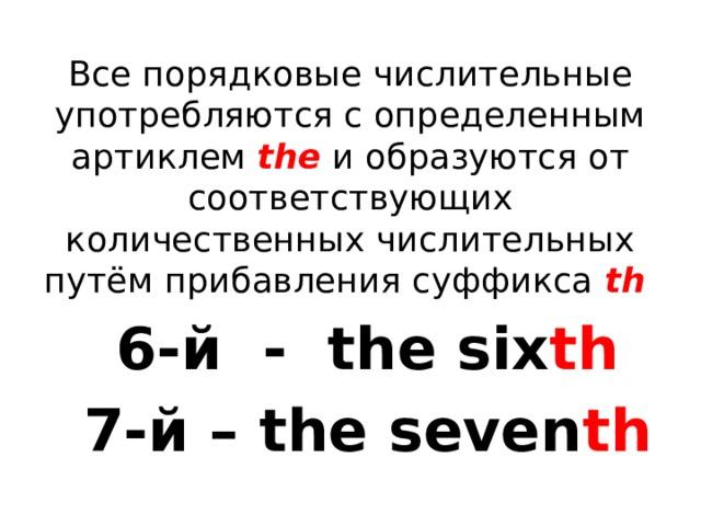 Все порядковые числительные употребляются с определенным артиклем the и образуются от соответствующих количественных числительных путём прибавления суффикса th 6-й - the six th 7-й – the seven th