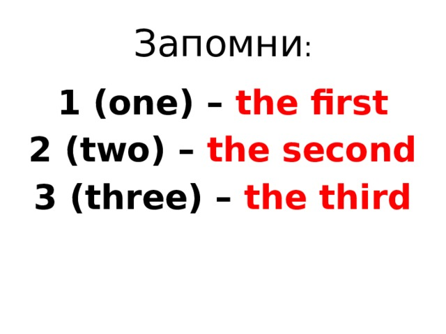 Запомни : 1 (one) – the first 2 (two) – the second 3 (three) – the third
