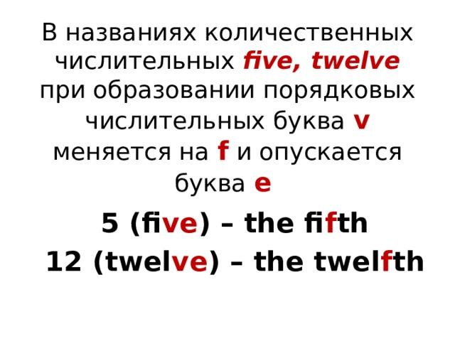 В названиях количественных числительных five, twelve при образовании порядковых числительных буква v меняется на f и опускается буква e 5 (fi ve ) – the fi f th 12 (twel ve ) – the twel f th