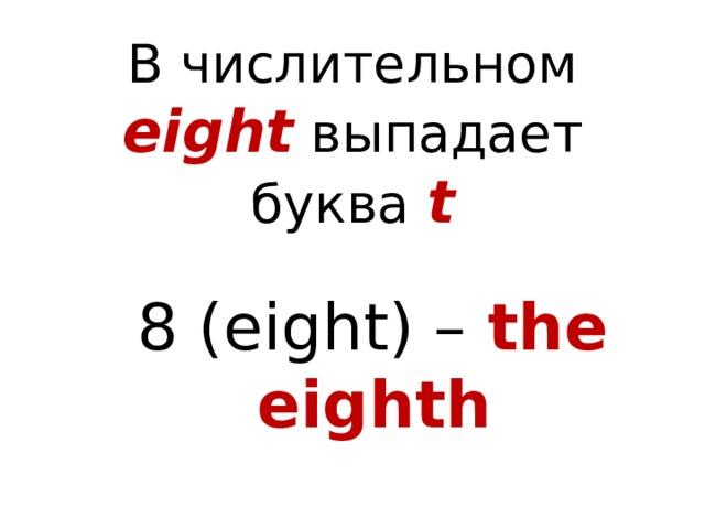 В числительном eight выпадает буква t 8 (eight) –  the eighth