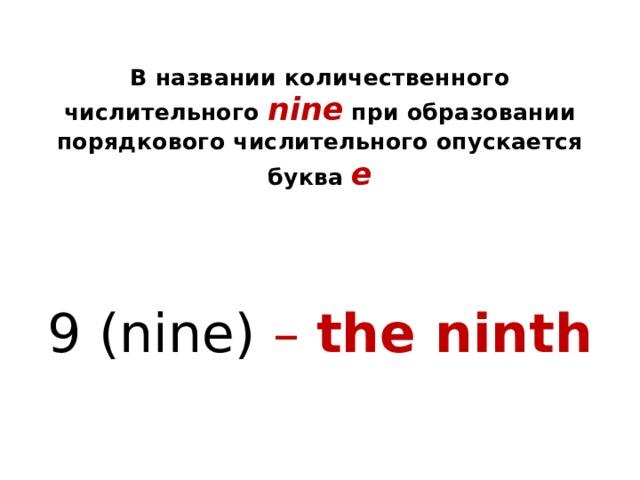 В названии количественного числительного nine  при образовании порядкового числительного опускается буква e 9 (nine) – the ninth