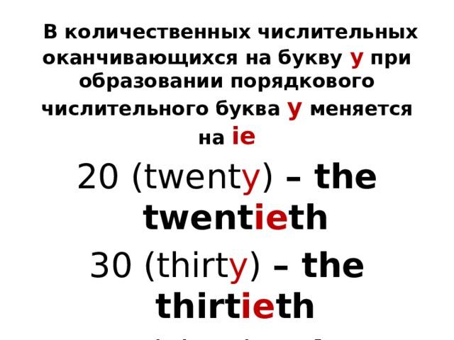 В количественных числительных оканчивающихся на букву y при образовании порядкового числительного буква y меняется на ie 20 (twent y ) – the twent ie th 30 (thirt y ) – the thirt ie th 60 (sixt y ) – the sixt ie th