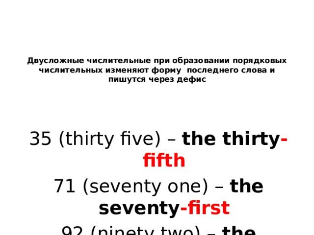 Двусложные числительные при образовании порядковых числительных изменяют форму последнего слова и пишутся через дефис 35 (thirty five) – the thirty -fifth 71 (seventy one) – the seventy -first 92 (ninety two) – the ninety -second