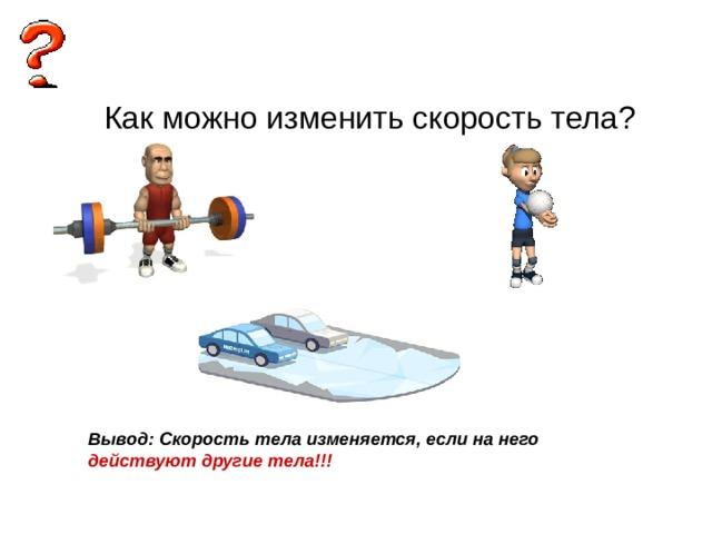 Вывод: Скорость тела изменяется, если на него действуют другие тела!!!