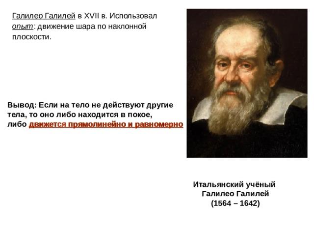 Галилео Галилей в XVII в. Использовал опыт : движение шара по наклонной плоскости. Вывод: Если на тело не действуют другие тела, то оно либо находится в покое, либо движется прямолинейно и равномерно   Итальянский учёный Галилео Галилей (1564 – 1642)