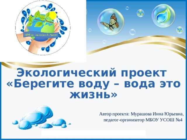 Экологический проект «Берегите воду – вода это жизнь»  Автор проекта: Мурашова Инна Юрьевна,  педагог-организатор МБОУ УСОШ №4