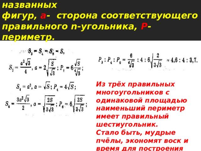 Пусть S - площадь каждой из названных  фигур, а - сторона соответствующего правильного n-угольника, Р - периметр.   Из трёх правильных многоугольников с одинаковой площадью наименьший периметр имеет правильный шестиугольник. Стало быть, мудрые пчёлы, экономят воск и время для построения сот.