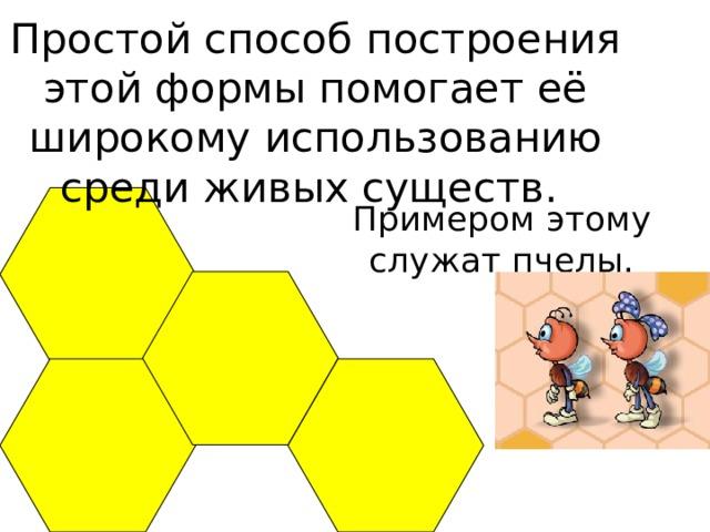 Простой способ построения этой формы помогает её широкому использованию среди живых существ. Примером этому служат пчелы.