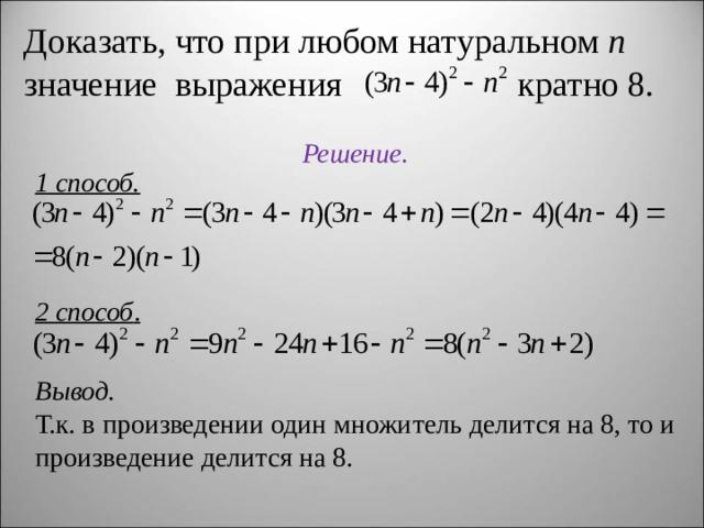 Доказать, что при любом натуральном n значение выражения кратно 8.  Решение. 1 способ. 2 способ . Вывод. Т.к. в произведении один множитель делится на 8, то и произведение делится на 8.