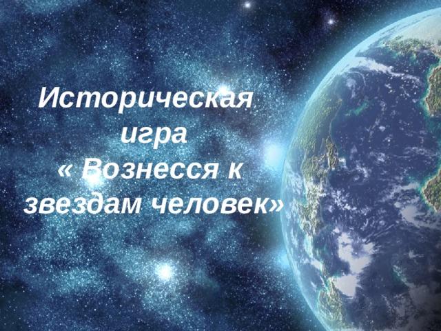 Историческая игра « Вознесся к звездам человек»