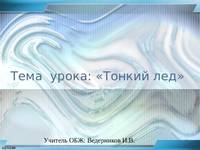 Тема урока: «Тонкий лед» Учитель ОБЖ: Ведерников И.В. 11/11/20