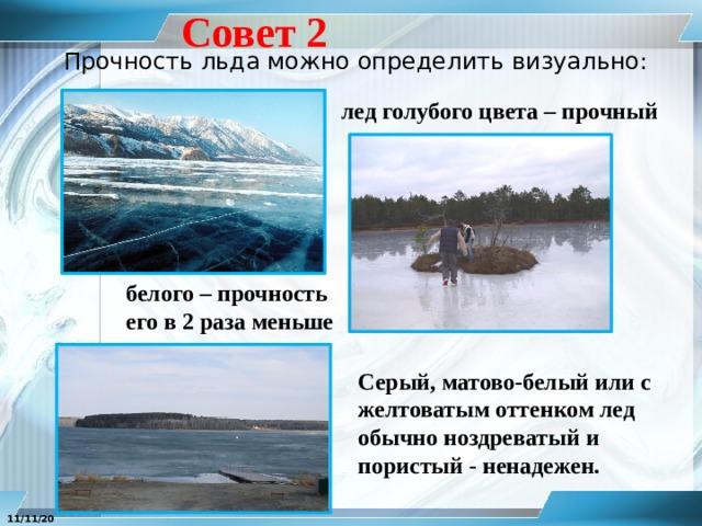 Совет 2 Прочность льда можно определить визуально: лед голубого цвета – прочный белого – прочность его в 2 раза меньше Серый, матово-белый или с желтоватым оттенком лед обычно ноздреватый и пористый - ненадежен. 11/11/20