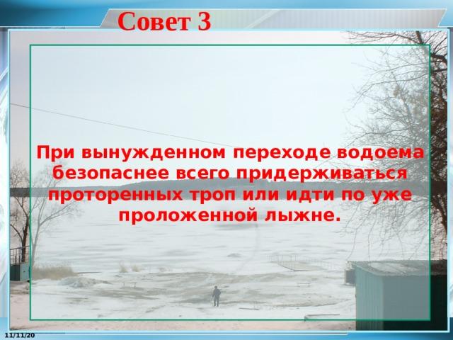 Совет 3 При вынужденном переходе водоема безопаснее всего придерживаться проторенных троп или идти по уже проложенной лыжне. 11/11/20