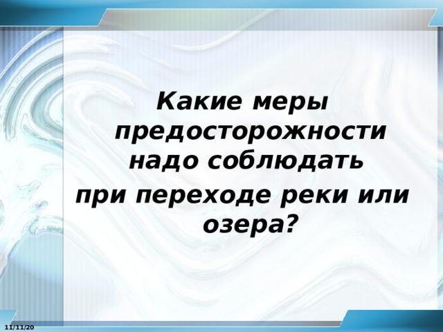Какие меры предосторожности надо соблюдать при переходе реки или озера? 11/11/20