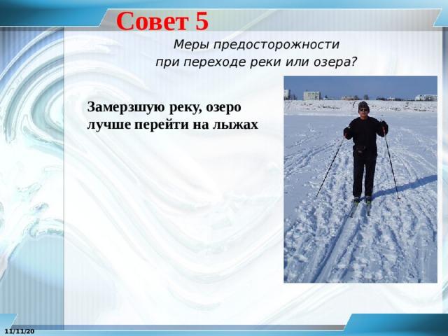Совет 5 Меры предосторожности при переходе реки или озера? Замерзшую реку, озеро лучше перейти на лыжах 11/11/20