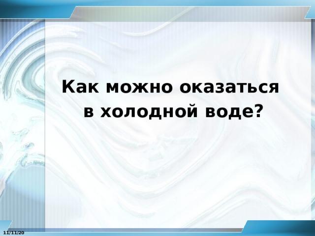 Как можно оказаться в холодной воде? 11/11/20