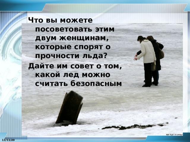 Что вы можете посоветовать этим двум женщинам, которые спорят о прочности льда? Дайте им совет о том, какой лед можно считать безопасным 11/11/20