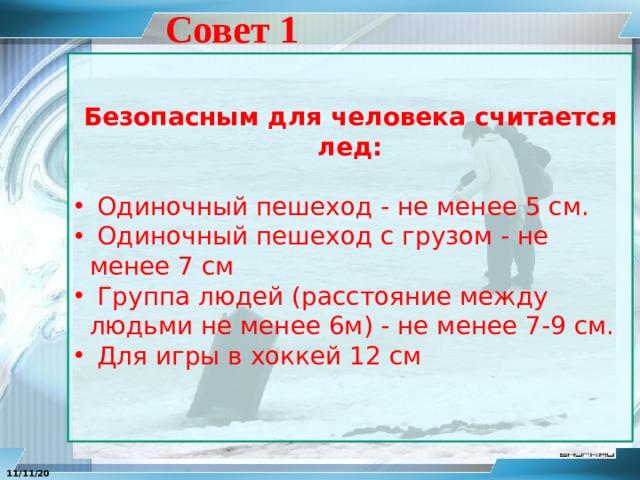 Совет 1 Безопасным для человека считается лед:   Одиночный пешеход - не менее 5 см.  Одиночный пешеход с грузом - не менее 7 см  Группа людей (расстояние между людьми не менее 6м) - не менее 7-9 см.  Для игры в хоккей 12 см 11/11/20