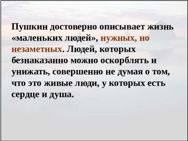 Пушкин достоверно описывает жизнь «маленьких людей», нужных, но незаметных . Людей, которых безнаказанно можно оскорблять и унижать, совершенно не думая о том, что это живые люди, у которых есть сердце и душа.