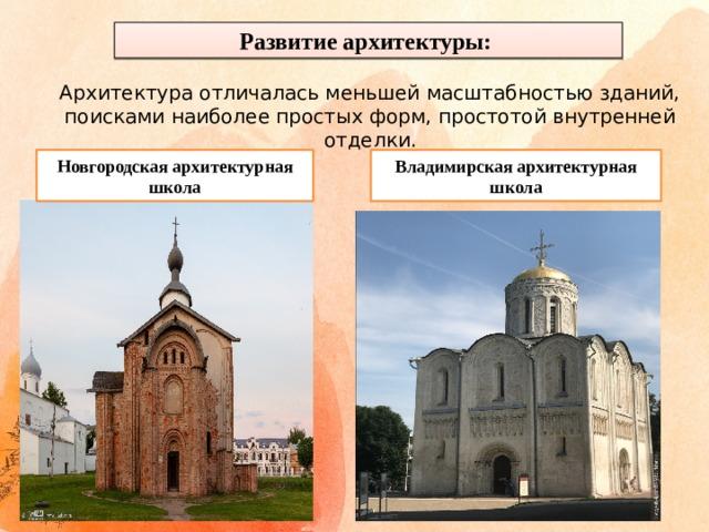 Развитие архитектуры: Архитектура отличалась меньшей масштабностью зданий, поисками наиболее простых форм, простотой внутренней отделки. Новгородская архитектурная школа Владимирская архитектурная школа