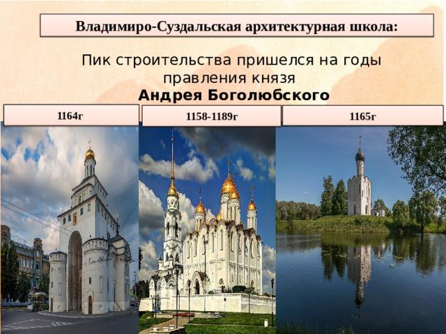 Владимиро-Суздальская архитектурная школа: Пик строительства пришелся на годы правления князя  Андрея Боголюбского 1164г 1158-1189г 1165г