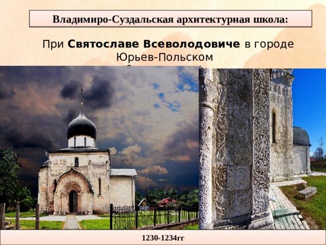 Владимиро-Суздальская архитектурная школа: При Святославе Всеволодовиче в городе Юрьев-Польском был построен: 1230-1234гг