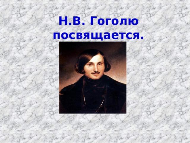 Н.В. Гоголю посвящается.