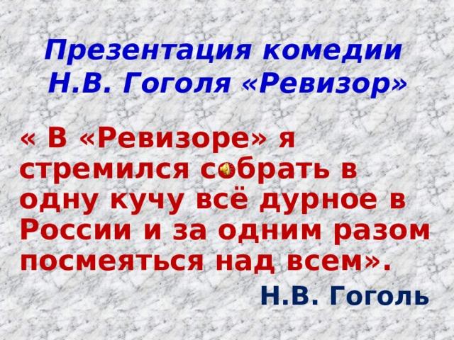 Презентация комедии  Н.В. Гоголя «Ревизор» « В «Ревизоре» я стремился собрать в одну кучу всё дурное в России и за одним разом посмеяться над всем». Н.В. Гоголь Н.В. Гоголь