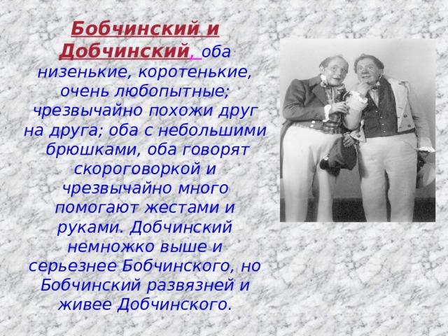 Бобчинский и Добчинский , оба низенькие, коротенькие, очень любопытные; чрезвычайно похожи друг на друга; оба с небольшими брюшками, оба говорят скороговоркой и чрезвычайно много помогают жестами и руками. Добчинский немножко выше и серьезнее Бобчинского, но Бобчинский развязней и живее Добчинского.