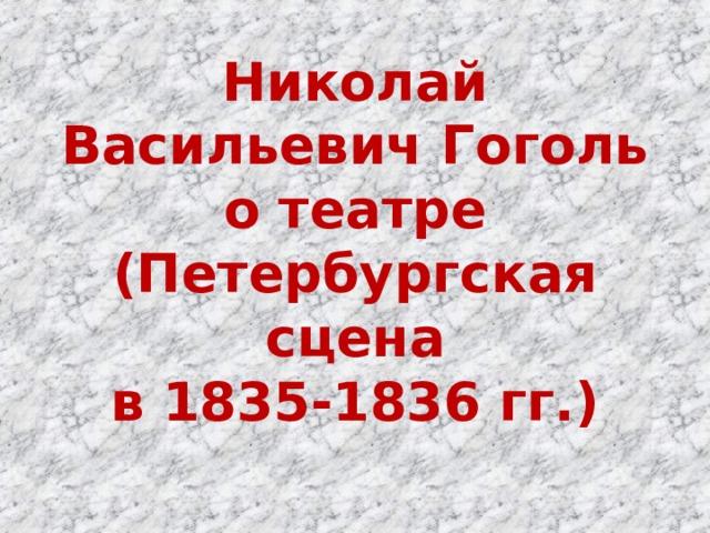 Николай Васильевич Гоголь  о театре  (Петербургская сцена  в 1835-1836 гг.)